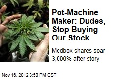 Pot-Machine Maker: Dudes, Stop Buying Our Stock