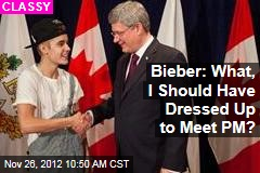 Bieber: What, I Should Have Dressed Up to Meet PM?