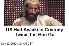 US Had Awlaki in Custody Twice, Let Him Go