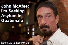 John McAfee: I'm Seeking Asylum in Guatemala