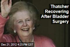 Thatcher Recovering From Bladder Surgery