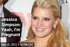 Jessica Simpson: Yeah, I'm Pregnant