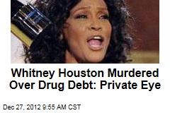 Whitney Houston Murdered Over Drug Debt: Private Eye