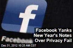 Facebook Yanks New Year's Notes Over Privacy Fail