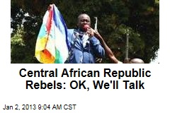 Central African Republic Rebels: OK, We'll Talk