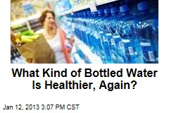 What Kind of Bottled Water Is Healthier, Again?