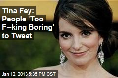 Tina Fey: People 'Too F--king Boring' to Tweet