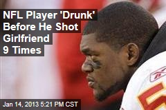 NFL Player 'Drunk' Before He Shot Girlfriend 9 Times