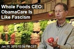 Whole Foods CEO: ObamaCare Is Like Fascism
