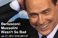 Berlusconi: Mussolini Wasn't So Bad