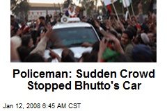Policeman: Sudden Crowd Stopped Bhutto's Car