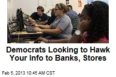 Democrats Looking to Hawk Your Info to Banks, Stores