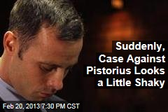 Suddenly, Case Against Pistorius Looks a Little Shaky