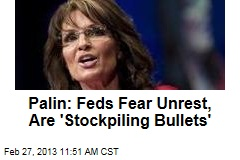 Palin: Feds Fear Unrest, Are 'Stockpiling Bullets'