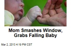 Mom Smashes Window, Grabs Falling Baby