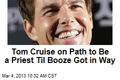 Tom Cruise on Path to Be a Priest Til Booze Got in Way