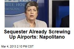Sequester Already Screwing Up Airports: Napolitano
