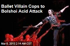 Ballet Villain Cops to Bolshoi Acid Attack