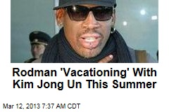 Rodman 'Vacationing' With Kim Jong Un This Summer