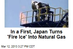 In a First, Japan Turns 'Fire Ice' Into Natural Gas