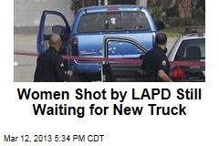 Women Shot by LAPD Still Waiting for New Truck
