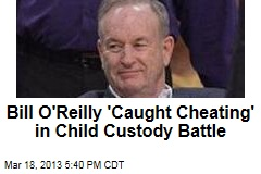 Bill O'Reilly 'Caught Cheating' in Child Custody Battle