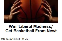 Win 'Liberal Madness,' Get Basketball From Newt