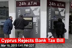 Cyprus Rejects Bank Tax Bill
