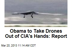 Obama to Take Drones Out of CIA's Hands: Report
