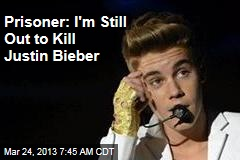 Prisoner: I'm Still Out to Kill Justin Bieber
