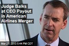 Judge Balks at CEO Payout in American Airlines Merger