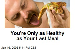 You're Only as Healthy as Your Last Meal
