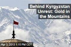Behind Kyrgyzstan Unrest: Gold in the Mountains