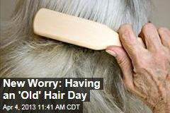New Worry: Having an 'Old' Hair Day