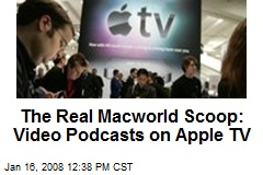 The Real Macworld Scoop: Video Podcasts on Apple TV