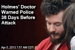 Holmes' Doctor Warned Police: He's 'Danger to the Public'