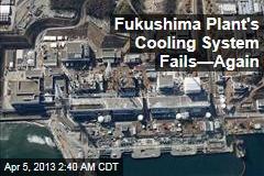 Fukushima Plant's Cooling System Fails—Again