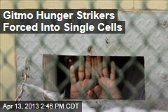 Gitmo Hunger Strikers Forced Into Single Cells