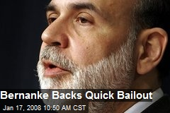 Bernanke Backs Quick Bailout
