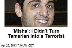 'Misha': I Didn't Turn Tamerlan Into a Terrorist