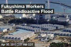 Fukushima Workers Battle Radioactive Flood