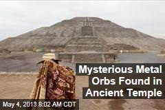 Mysterious Metal Orbs Found in Ancient Temple