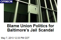 Blame Union Politics for Baltimore's Jail Scandal