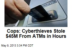 Cops: Cyberthieves Stole $45M From ATMs in Hours