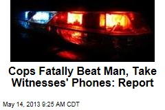 Cops Fatally Beat Man, Take Witnesses' Phones: Report