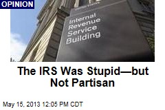 The IRS Was Stupid—but Not Partisan
