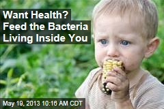 Want Health? Feed the Bacteria Living Inside You