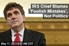 IRS Chief Blames 'Foolish Mistakes', Not Politics
