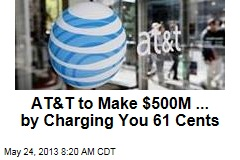 AT&T to Make $500M ... by Charging You 61 Cents