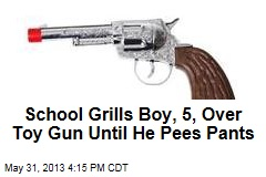 School Grills Boy, 5, Over Toy Gun Until He Pees Pants